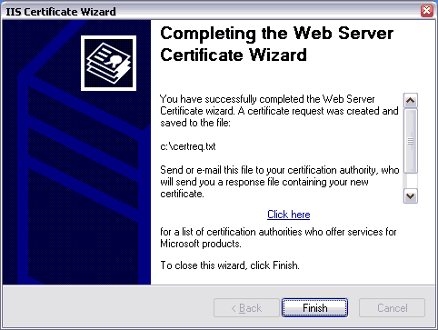 IIS Certificate Wizard. Completing the Web Server Certificate Wizard. You have successfully completed the Web Server Certificate wizard. A certificate request was created and saved to the file: c:\certreq.txt. Send or e-mail this file to your certification authority, who will send you a response file containing your new certificate. Click here for a list of certification authorities who offer services for Microsoft products. To close this wizard, click Finish.